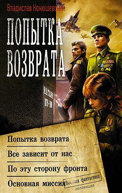 Владислав Конюшевский - Попытка возврата: Попытка возврата. Всё зависит от нас. По эту сторону фронта. Основная миссия
