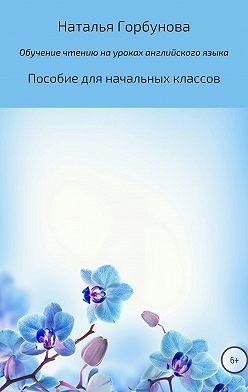Наталья Горбунова - Обучение чтению на уроках английского языка. Пособие для начальных классов