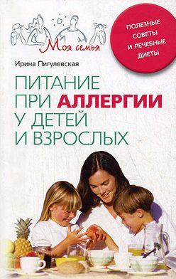 Ирина Пигулевская - Питание при аллергии у детей и взрослых. Полезные советы и лечебные диеты
