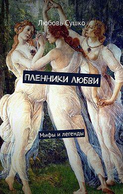 Любовь Сушко - Пленники любви. Мифы илегенды