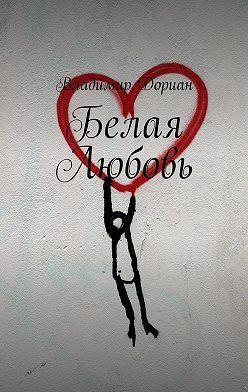 Владимир Дориан - Белая Любовь