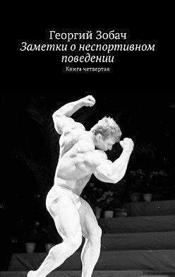 Георгий Зобач - Заметки о неспортивном поведении. Книгачетвертая