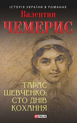 Валентин Чемерис - Тарас Шевченко: сто днів кохання