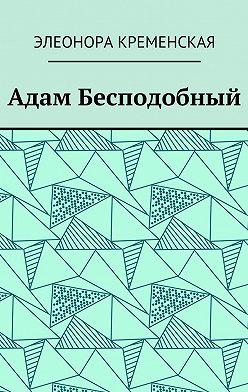 Элеонора Кременская - Адам Бесподобный