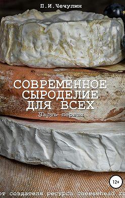 Павел Чечулин - Современное сыроделие для всех. Часть первая