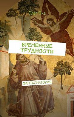 Олег Ока - ВРЕМЕННЫЕ ТРУДНОСТИ. ФАНТАСМАГОРИЯ