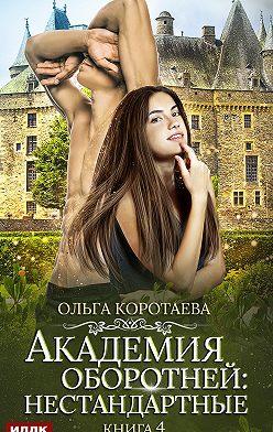 Ольга Коротаева - Академия оборотней: нестандартные. Книга 4