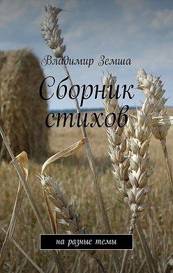 Владимир Земша - Сборник стихов. наразныетемы
