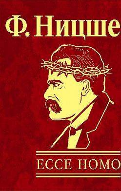 Фридрих Ницше - Ecce Homo. Как становятся самим собой
