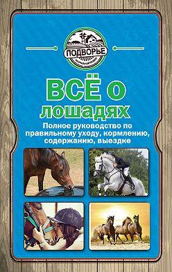 Игорь Скрипник - Все о лошадях. Полное руководство по правильному уходу, кормлению, содержанию, выездке
