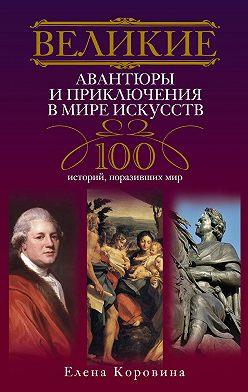 Елена Коровина - Великие авантюры и приключения в мире искусств. 100 историй, поразивших мир
