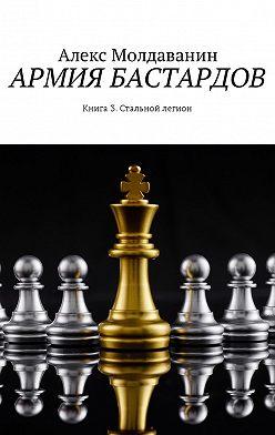 Алекс Молдаванин - Армия бастардов. Книга 3. Стальной легион