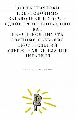 Прокоп Сметанин - Фантастически непреодолимо загадочная история одного чиновника, или Как научиться писать длинные названия произведений, удерживая внимание читателя