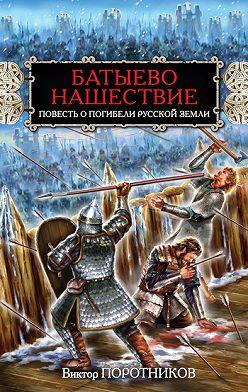 Виктор Поротников - Батыево нашествие. Повесть о погибели Русской Земли