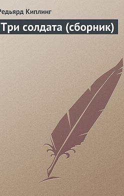Редьярд Киплинг - Три солдата (сборник)
