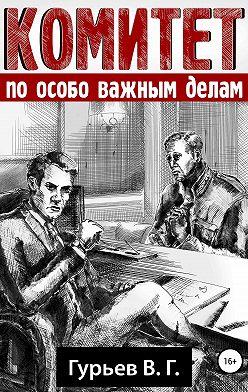 Владимир Гурьев - Комитет по особо важным делам