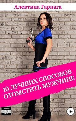 Алевтина Гарнага - 10 лучших способов отомстить мужчине