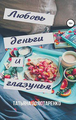 Татьяна Золотаренко - Любовь, деньги и глазунья