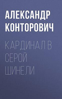 Александр Конторович - Кардинал в серой шинели