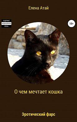 Елена Атай - О чем мечтает кошка. Эротический фарс