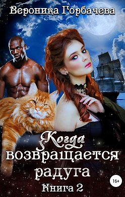 Вероника Горбачева - Когда возвращается радуга. Книга 2