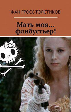 Жан Гросс-Толстиков - Мать моя… флибустьер!