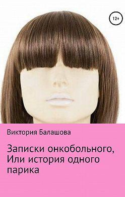 Виктория Балашова - Записки онкобольного, или История одного парика