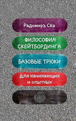 Радомиръ Сва - Философия скейтбординга. Базовые трюки для начинающих и опытных