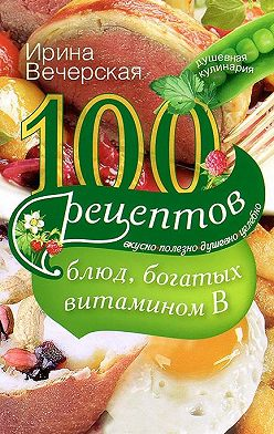 Ирина Вечерская - 100 рецептов блюд, богатых витамином В. Вкусно, полезно, душевно, целебно