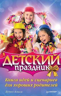 Алиса Бочко - Детский праздник. Книга идей и сценариев для хороших родителей