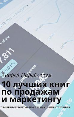 Андрей Парабеллум - 10лучших книг попродажам имаркетингу. Тренинги стоимостью$500вподарок каждому читателю