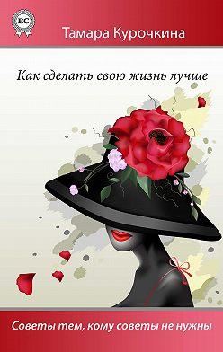 Тамара Курочкина - Как сделать свою жизнь лучше. Советы тем, кому советы не нужны