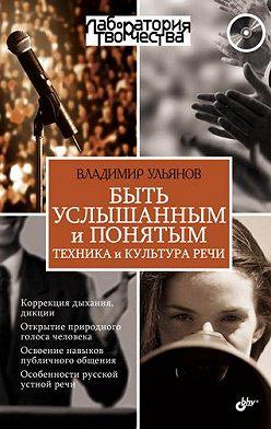 Владимир Ульянов - Быть услышанным и понятым. Техника и культура речи