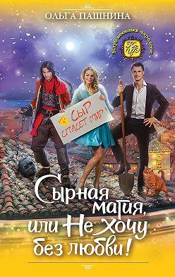 Ольга Пашнина - Сырная магия, или Не хочу без любви!