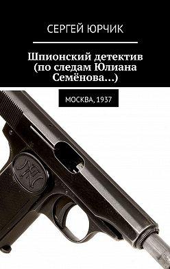 Сергей Юрчик - Шпионский детектив (последам Юлиана Семёнова…). Москва, 1937