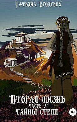 Татьяна Бродских - Вторая жизнь. Часть 2: Тайны степи
