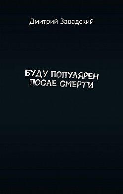 Дмитрий Завадский - Буду популярен после смерти