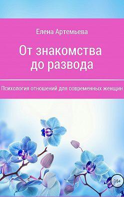 Елена Артемьева - От знакомства до развода. Психология отношений для современных женщин