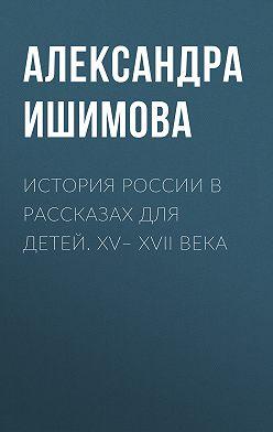 Александра Ишимова - История России в рассказах для детей. XV– XVII века