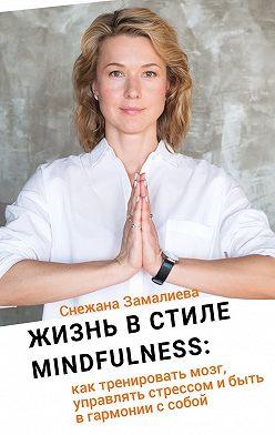 Снежана Замалиева - Жизнь в стиле Mindfulness. Как тренировать мозг, управлять стрессом и быть в гармонии с собой