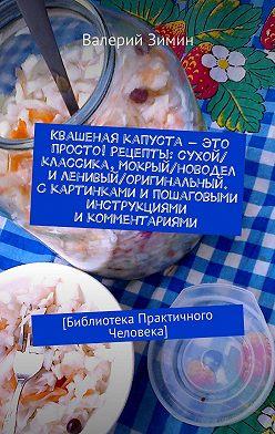 Валерий Зимин - Квашеная капуста– это просто! Рецепты: сухой/классика, мокрый/новодел иленивый/оригинальный. Скартинками ипошаговыми инструкциями икомментариями. [Библиотека Практичного Человека]