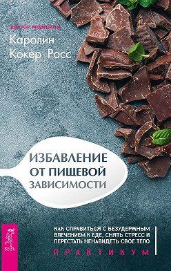 Каролин Кокер Росс - Избавление от пищевой зависимости