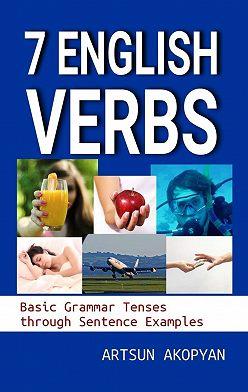 Artsun Akopyan - 7English Verbs. Basic Grammar Tenses through Sentence Examples
