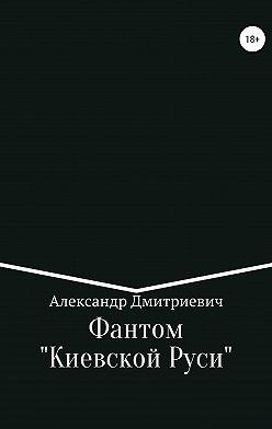 Александр Дмитриевич - Фантом «Киевской Руси»