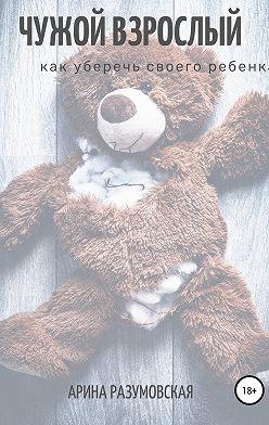 Арина Разумовская - Чужой взрослый. Как уберечь своего ребенка?