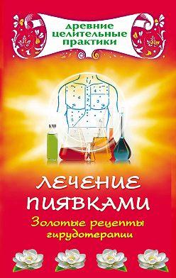 Неустановленный автор - Лечение пиявками. Золотые рецепты гирудотерапии