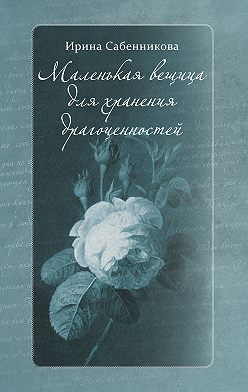 Ирина Сабенникова - Маленькая вещица для хранения драгоценностей (сборник)