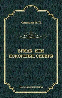 Павел Свиньин - Ермак, или Покорение Сибири
