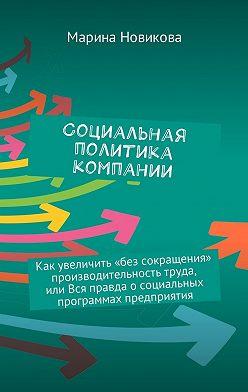Марина Новикова - Социальная политика компании. Как увеличить «без сокращения» производительность труда, или Вся правда осоциальных программах предприятия