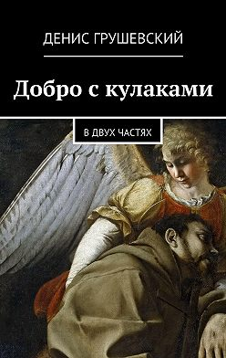 Денис Грушевский - Добро скулаками. Вдвух частях
